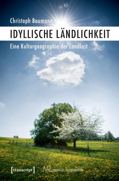 """Cover von Christoph Baumanns Buch """"Idyllische Ländlichkeit. Eine Kulturgeographie der Landlust"""""""